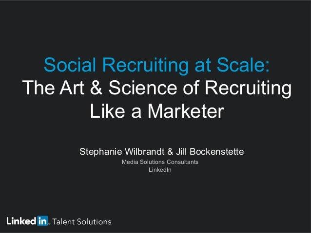  Stephanie Wilbrandt & Jill Bockenstette  Media Solutions Consultants  LinkedIn Social Recruiting at Scale: The Art ...