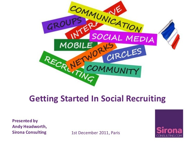 Getting Started In Social RecruitingPresented byAndy Headworth,Sirona Consulting   1st December 2011, Paris
