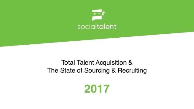 2017 Total Talent Acquisition & The State of Sourcing & Recruiting