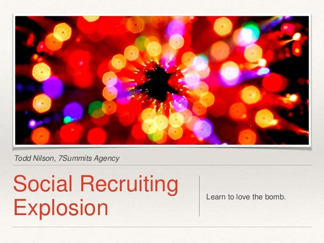 Todd Nilson, 7Summits Agency  Social Recruiting Explosion  Learn to love the bomb.