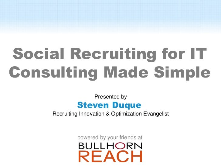 Social Recruiting for ITConsulting Made Simple                     Presented by              Steven Duque     Recruiting I...