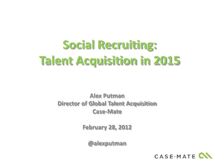 Social Recruiting:Talent Acquisition in 2015               Alex Putman   Director of Global Talent Acquisition            ...