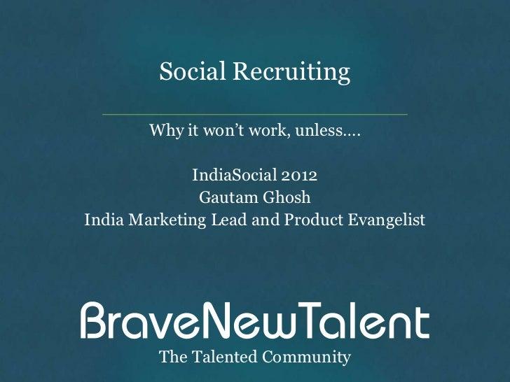 Social Recruiting        Why it won't work, unless….             IndiaSocial 2012              Gautam GhoshIndia Marketing...