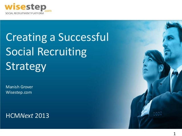 SOCIAL RECRUITMENT PLATFORMCreating a SuccessfulSocial RecruitingStrategyManish GroverWisestep.comHCMNext 2013            ...