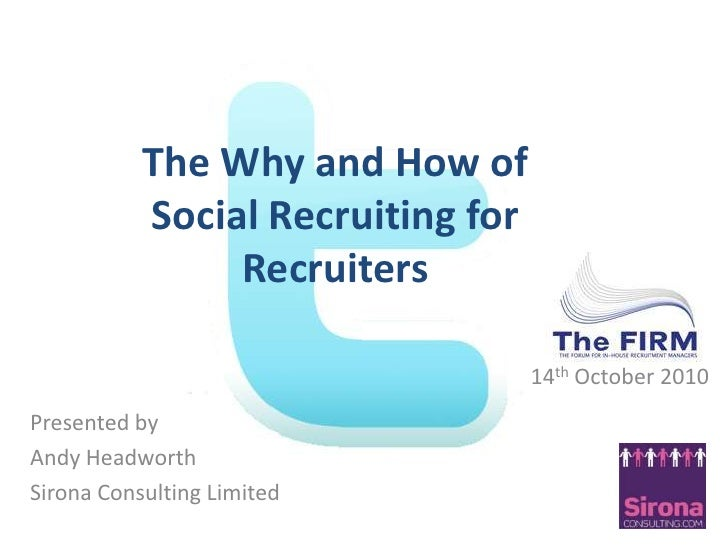 The Why and How of <br />Social Recruiting for <br />Recruiters <br />14th October 2010<br />Presented by <br />Andy Headw...