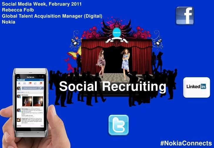 Social Media Week, February 2011Rebecca FolbGlobal Talent Acquisition Manager (Digital)Nokia                         Socia...