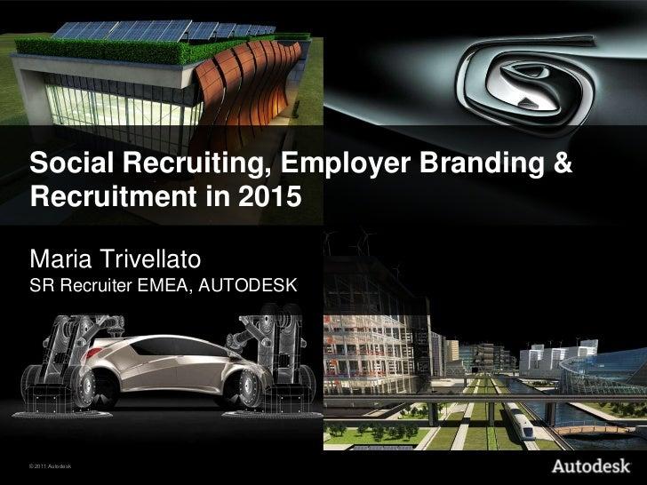 Social Recruiting, Employer Branding &Recruitment in 2015Maria TrivellatoSR Recruiter EMEA, AUTODESK© 2011 Autodesk