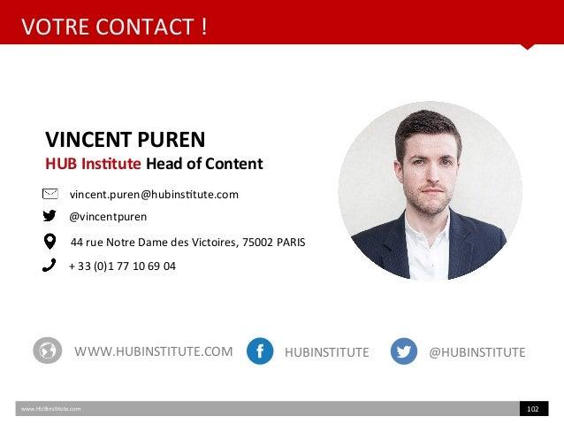 VOTRE CONTACT ! www.HUBinsttute.com 102 VINCENT PUREN HUB Insttute Head of Content vincent.puren@hubinsttute.com @vincentp...