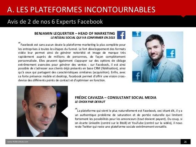 """A. LES PLATEFORMES INCONTOURNABLES Avis de 2 de nos 6 Experts Facebook www.HUBinsttute.com 26 """"Facebook est sans aucun dou..."""