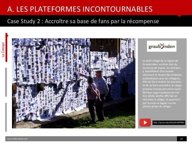 A. LES PLATEFORMES INCONTOURNABLES Case Study 2 : Accroître sa base de fans par la récompense www.HUBinsttute.com 27 Le pe...