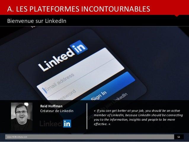 A. LES PLATEFORMES INCONTOURNABLES Bienvenue sur LinkedIn www.HUBinsttute.com 54 Reid Hofman Créateur de Linkedin «Ifyou...