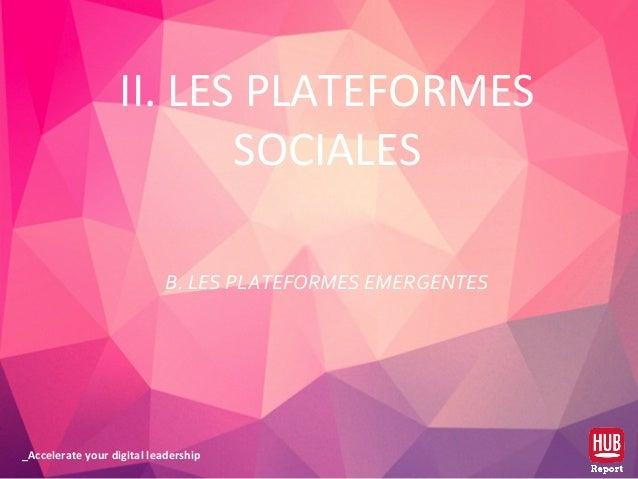 _Accelerate your digital leadership II. LES PLATEFORMES SOCIALES B. LES PLATEFORMES EMERGENTES