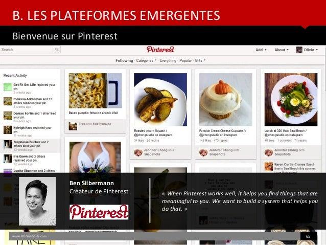 B. LES PLATEFORMES EMERGENTES Bienvenue sur Pinterest www.HUBinsttute.com 65 Ben Silbermann Créateur de Pinterest «WhenP...