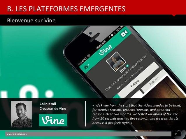 B. LES PLATEFORMES EMERGENTES Bienvenue sur Vine www.HUBinsttute.com 68 Colin Kroll Créateur de Vine «Weknewfromthest...