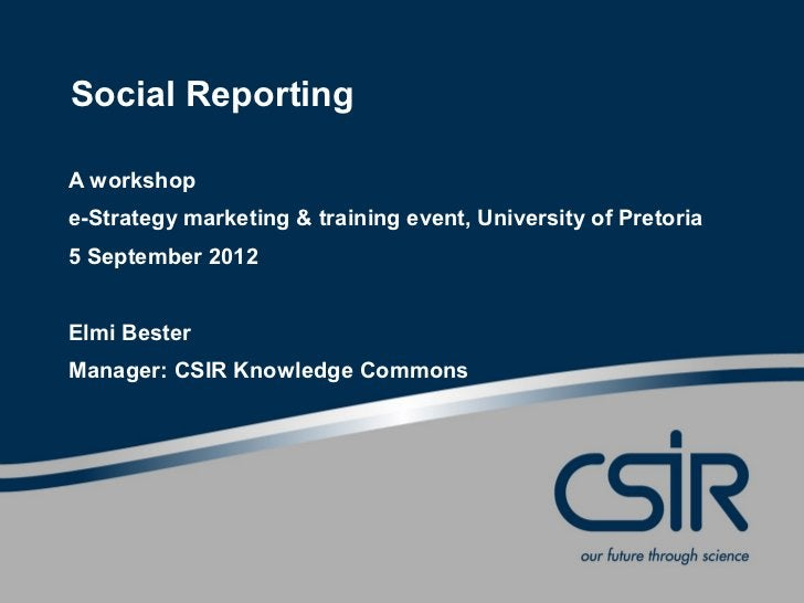Social ReportingA workshope-Strategy marketing & training event, University of Pretoria5 September 2012Elmi BesterManager:...