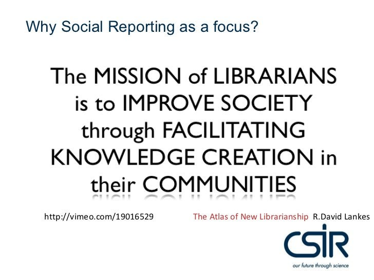 Why Social Reporting as a focus?  http://vimeo.com/19016529   The Atlas of New Librarianship R.David Lankes