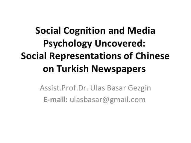 Social Cognition and Media Psychology Uncovered: Social Representations of Chinese on Turkish Newspapers Assist.Prof.Dr. U...