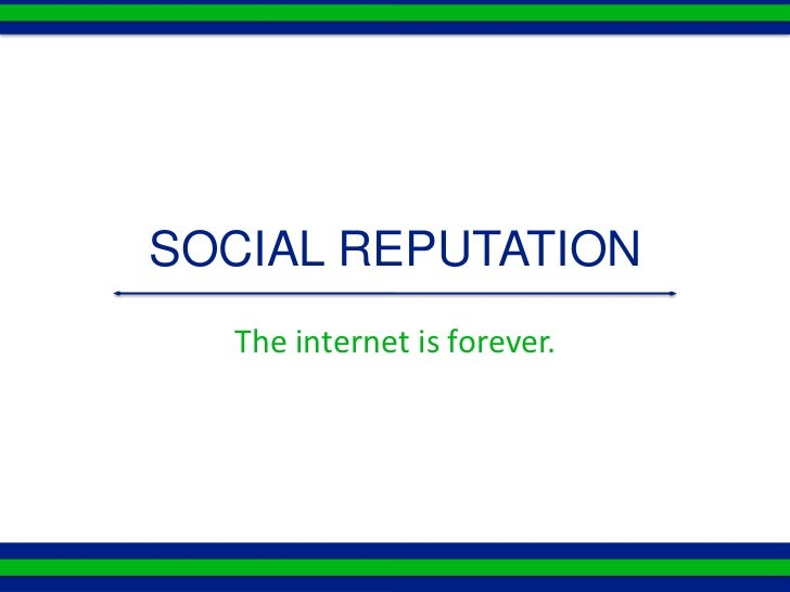 SOCIAL REPUTATION  The internet is forever.