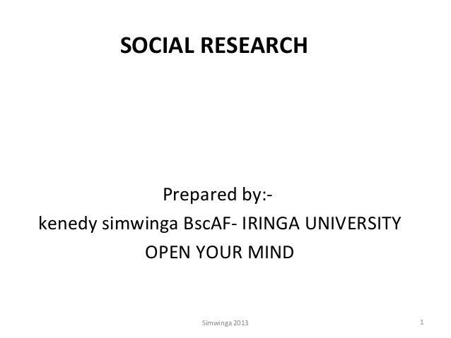SOCIAL RESEARCH  Prepared by:kenedy simwinga BscAF- IRINGA UNIVERSITY OPEN YOUR MIND  Simwinga 2013  1