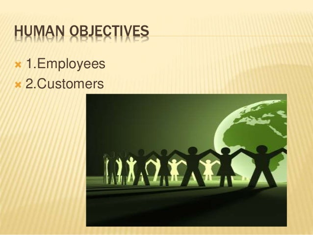 HUMAN OBJECTIVES  1.Employees  2.Customers