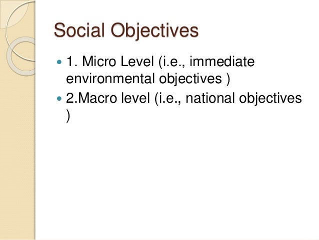 Social Objectives  1. Micro Level (i.e., immediate environmental objectives )  2.Macro level (i.e., national objectives )