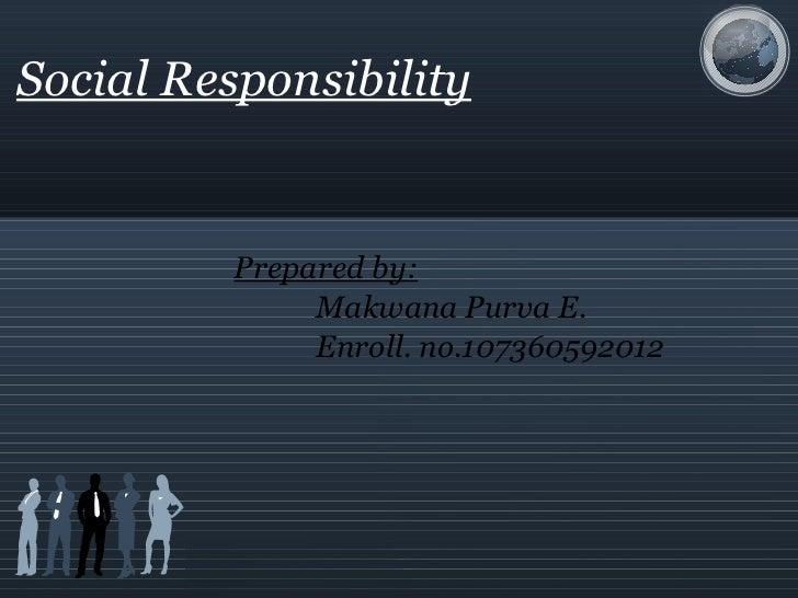 Social Responsibility Prepared by: Makwana Purva E. Enroll. no.107360592012