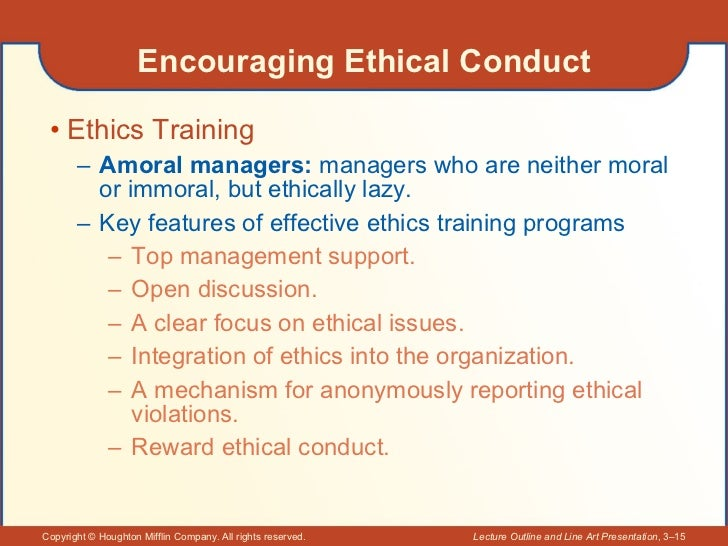 Encouraging Ethical Conduct <ul><li>Ethics Training </li></ul><ul><ul><li>Amoral managers:  managers who are neither moral...