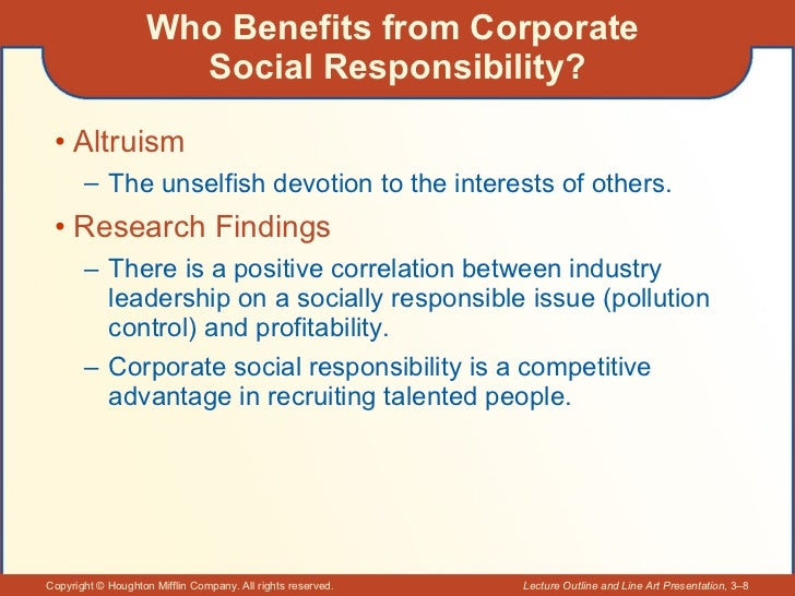 Who Benefits from Corporate  Social Responsibility? <ul><li>Altruism </li></ul><ul><ul><li>The unselfish devotion to the i...