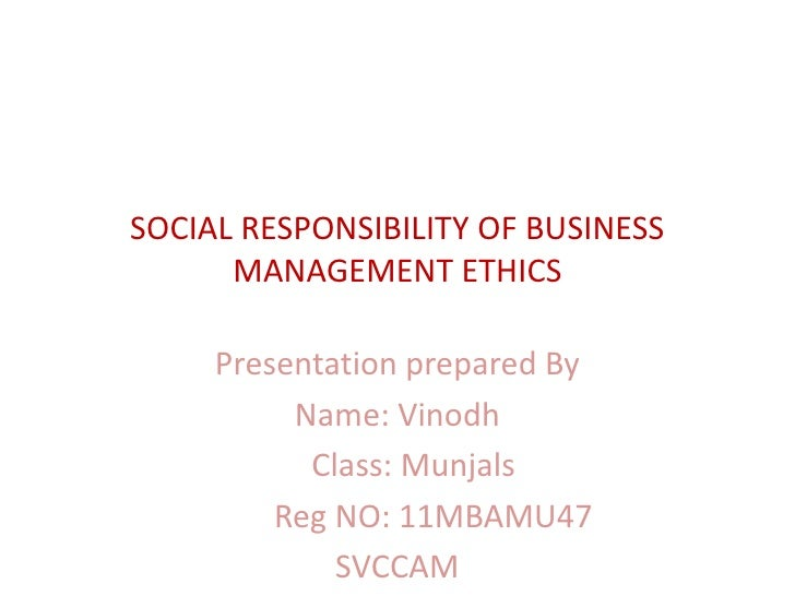 SOCIAL RESPONSIBILITY OF BUSINESS      MANAGEMENT ETHICS     Presentation prepared By          Name: Vinodh           Clas...
