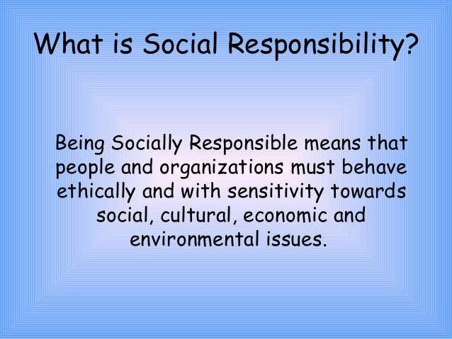 being social responsible A socially responsible business there have been a growing number of customers who prefer to consume goods that are being produced in a socially responsible way.