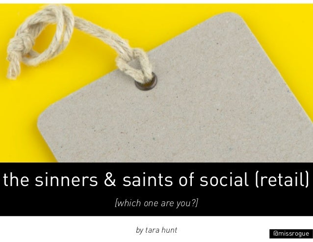 the sinners & saints of social (retail)              [which one are you?]                   by tara hunt      @missrogue