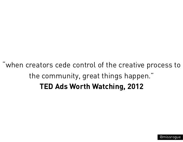 """""""when creators cede control of the creative process to       the community, great things happen.""""          TED Ads Worth W..."""