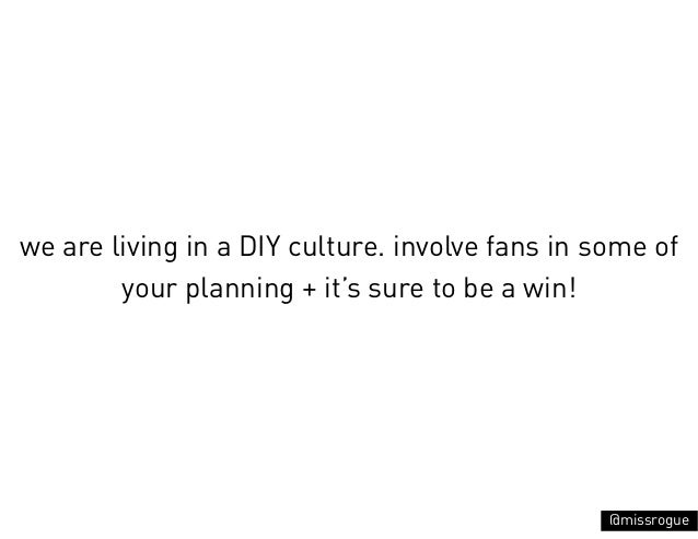 we are living in a DIY culture. involve fans in some of        your planning + it's sure to be a win!                     ...