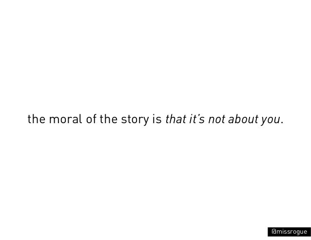 the moral of the story is that it's not about you.                                               @missrogue