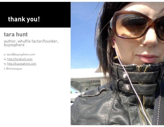 thank you!tara huntauthor, whuffie factor/founder,buyospheree. tara@buyosphere.comw. http://tarahunt.comw. http://buyosphe...