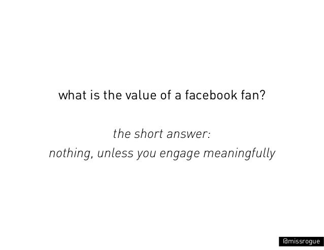 what is the value of a facebook fan?           the short answer:nothing, unless you engage meaningfully                   ...