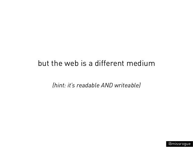 but the web is a different medium    (hint: it's readable AND writeable)                                          @missrogue
