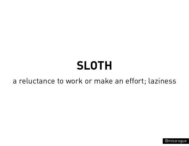 SLOTHa reluctance to work or make an effort; laziness                                            @missrogue