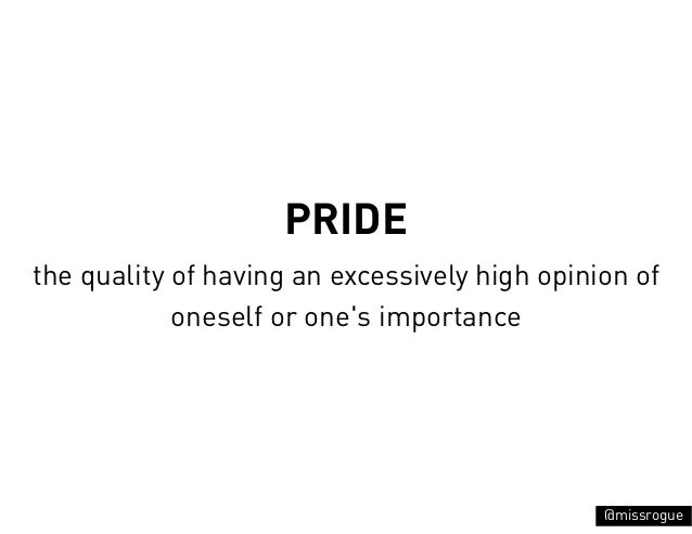 PRIDEthe quality of having an excessively high opinion of            oneself or ones importance                           ...