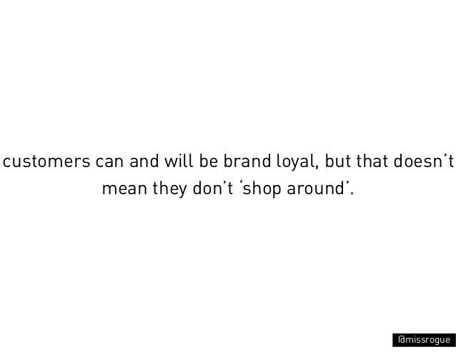 customers can and will be brand loyal, but that doesn't           mean they don't 'shop around'.                          ...