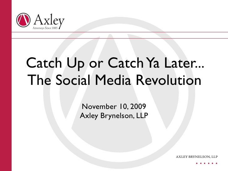 Catch Up or Catch Ya Later... The Social Media Revolution         November 10, 2009         Axley Brynelson, LLP          ...