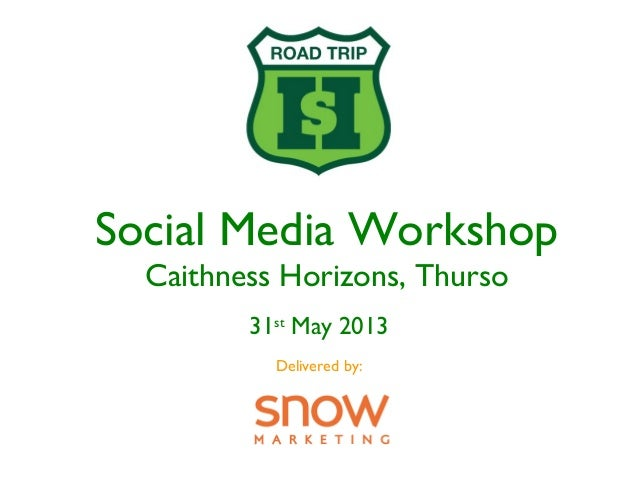 Social Media WorkshopCaithness Horizons, Thurso31stMay 2013Delivered by: