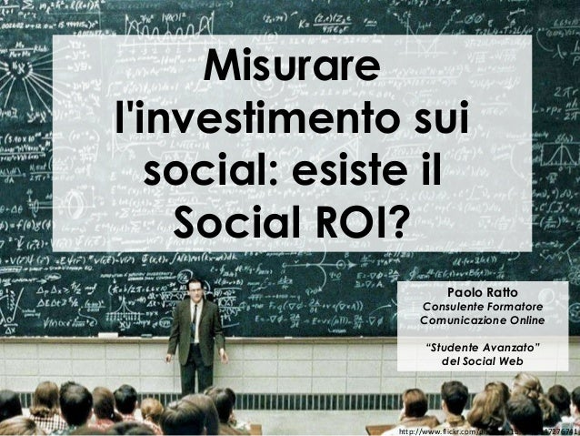 Misurarelinvestimento sui   social: esiste il    Social ROI?                           Paolo Ratto                    Cons...
