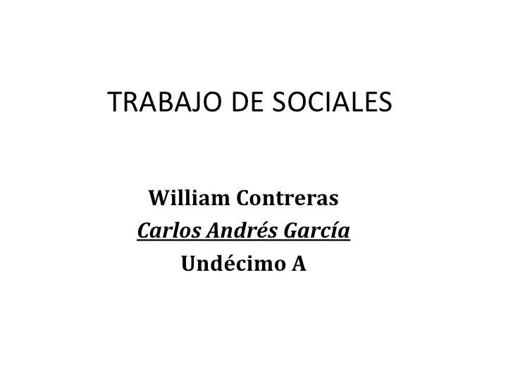 TRABAJO DE SOCIALES    William Contreras  Carlos Andrés García      Undécimo A