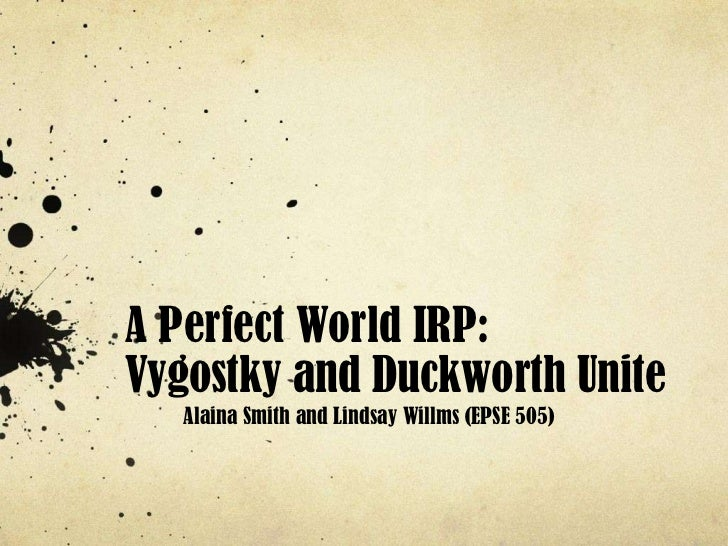 A Perfect World IRP:Vygostky and Duckworth Unite   Alaina Smith and Lindsay Willms (EPSE 505)