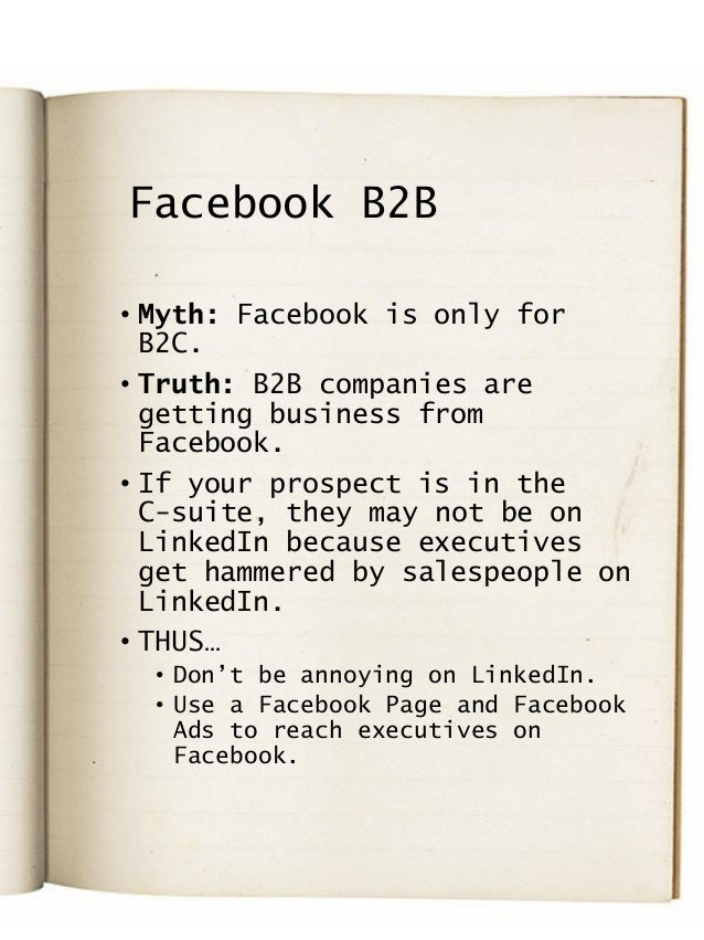 Facebook B2B • Myth: Facebook is only for B2C. • Truth: B2B companies are getting business from Facebook. • If your prospe...
