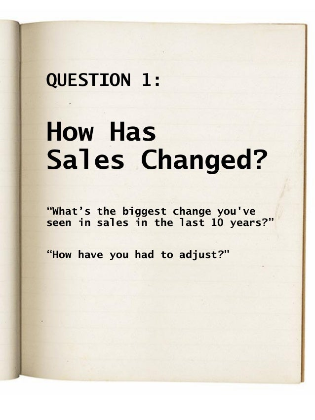 """QUESTION 1: How Has Sales Changed? """"What's the biggest change you've seen in sales in the last 10 years?"""" """"How have you ha..."""