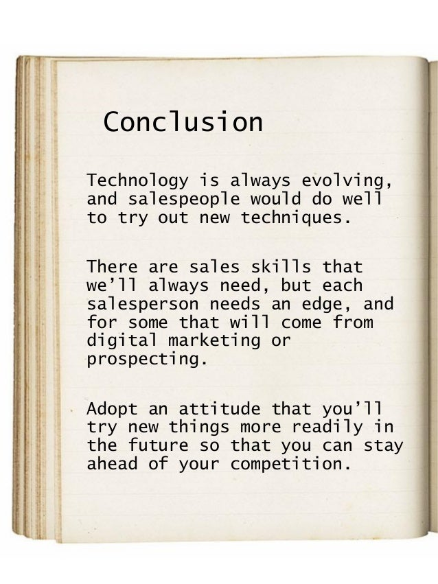 Conclusion Technology is always evolving, and salespeople would do well to try out new techniques. There are sales skills ...
