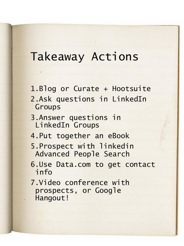 Takeaway Actions 1.Blog or Curate + Hootsuite 2.Ask questions in LinkedIn Groups 3.Answer questions in LinkedIn Groups 4.P...