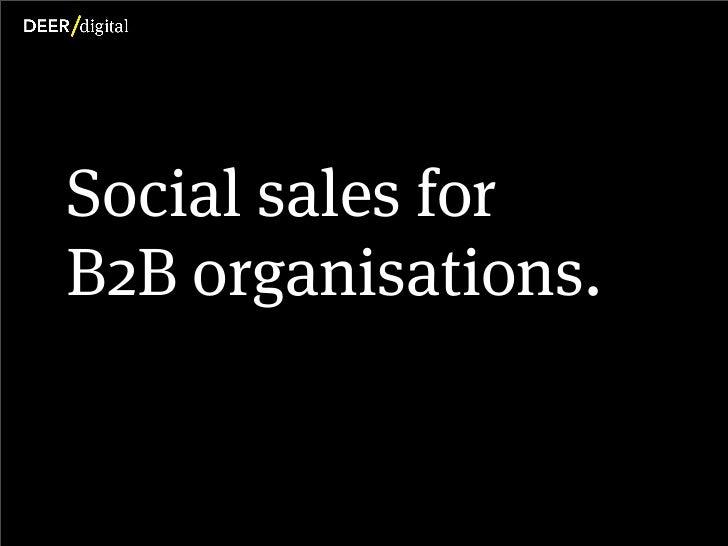 Social sales for           B2B organisations.Copyright Deer Digital Ltd. 2012